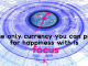 the only currency is focus